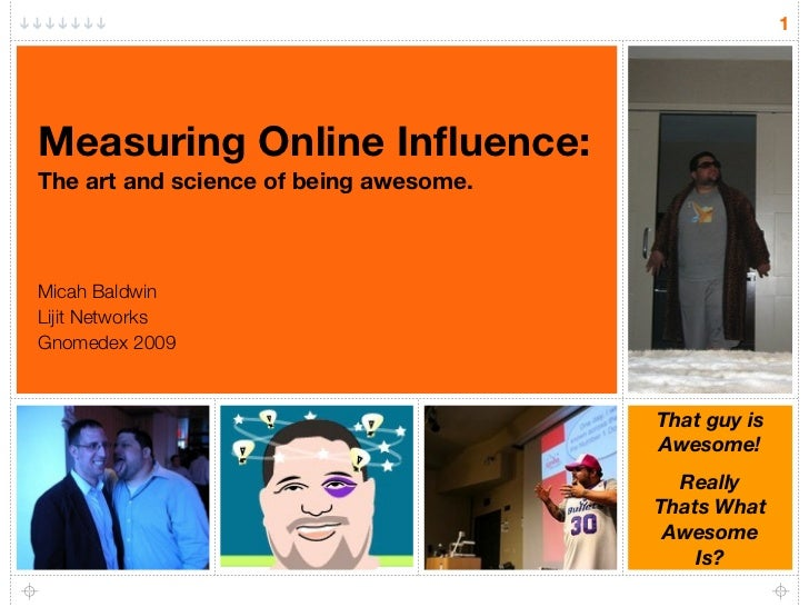 1     Measuring Online Influence: The art and science of being awesome.    Micah Baldwin Lijit Networks Gnomedex 2009      ...
