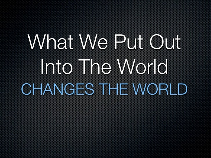 What We Put Out  Into The World CHANGES THE WORLD