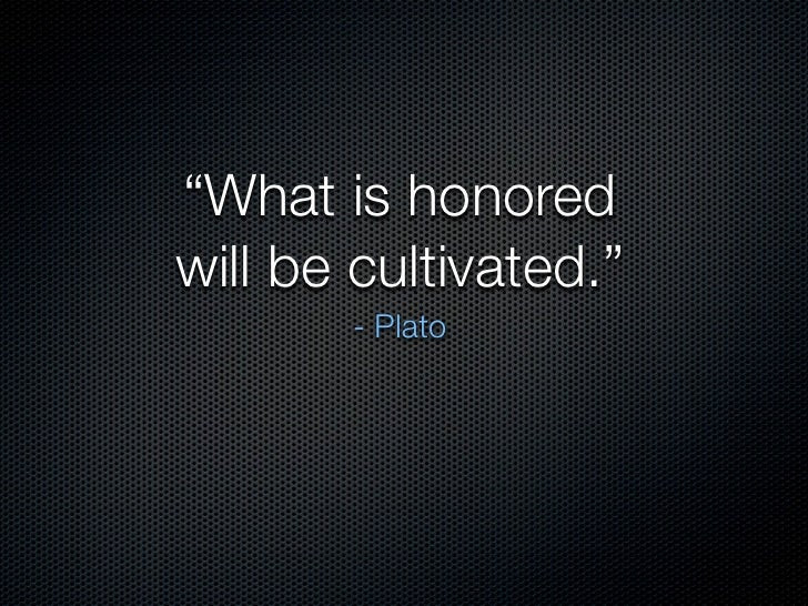 """""""What is honored will be cultivated.""""        - Plato"""