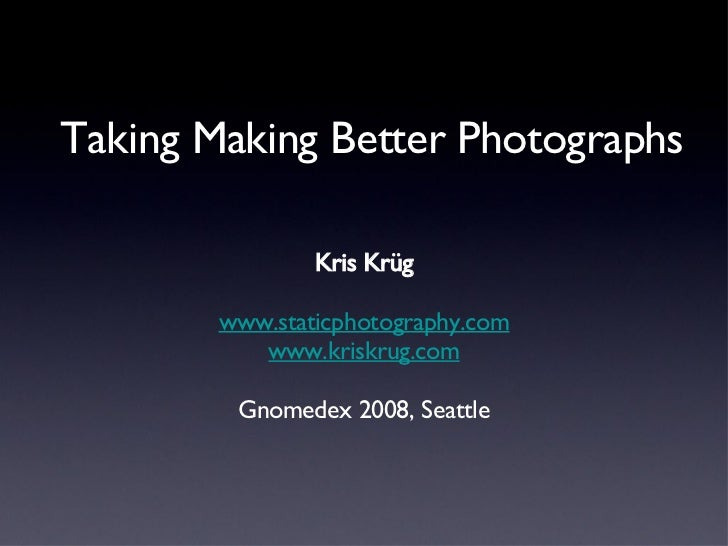Taking Making Better Photographs <ul><li>Kris Krüg </li></ul><ul><li>www.staticphotography.com </li></ul><ul><li>www.krisk...