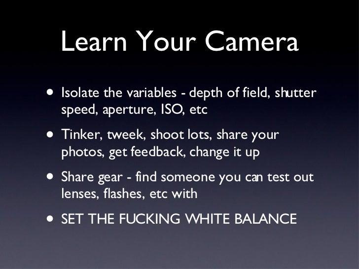 Learn Your Camera <ul><li>Isolate the variables - depth of field, shutter speed, aperture, ISO, etc </li></ul><ul><li>Tink...