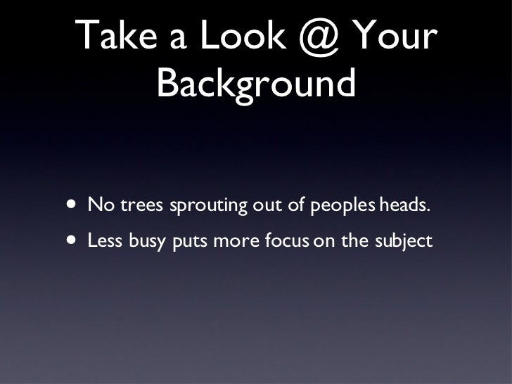 Take a Look @ Your Background <ul><li>No trees sprouting out of peoples heads.  </li></ul><ul><li>Less busy puts more focu...