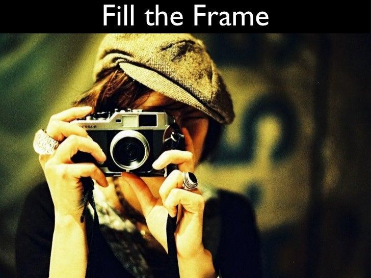 Fill the Frame <ul><li>Get close to your subject </li></ul><ul><li>Use all the screen real estate </li></ul>