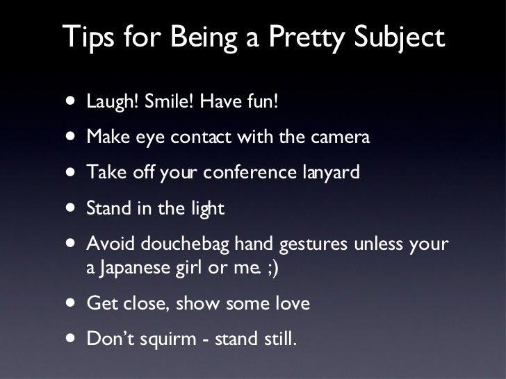 Tips for Being a Pretty Subject <ul><li>Laugh! Smile! Have fun! </li></ul><ul><li>Make eye contact with the camera </li></...