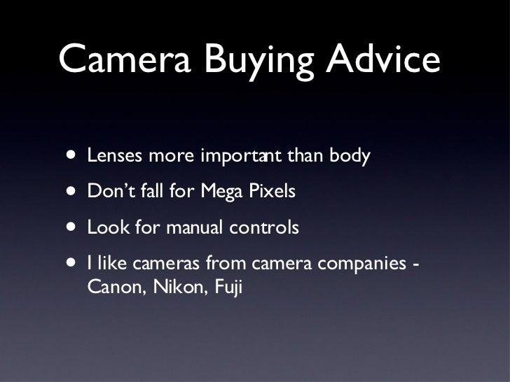 Camera Buying Advice <ul><li>Lenses more important than body </li></ul><ul><li>Don't fall for Mega Pixels </li></ul><ul><l...