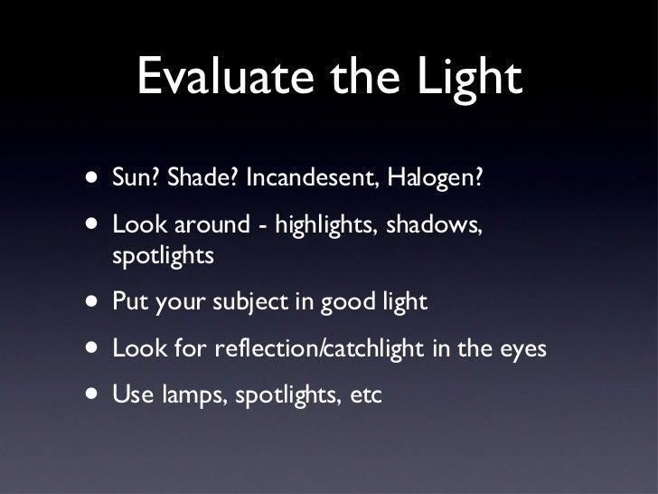 Evaluate the Light <ul><li>Sun? Shade? Incandesent, Halogen? </li></ul><ul><li>Look around - highlights, shadows, spotligh...