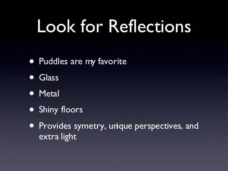 Look for Reflections <ul><li>Puddles are my favorite </li></ul><ul><li>Glass </li></ul><ul><li>Metal </li></ul><ul><li>Shi...