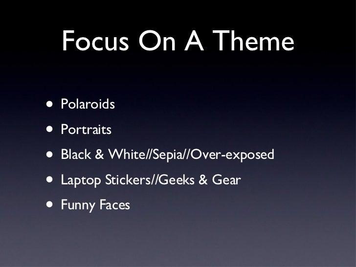Focus On A Theme <ul><li>Polaroids </li></ul><ul><li>Portraits </li></ul><ul><li>Black & White//Sepia//Over-exposed </li><...