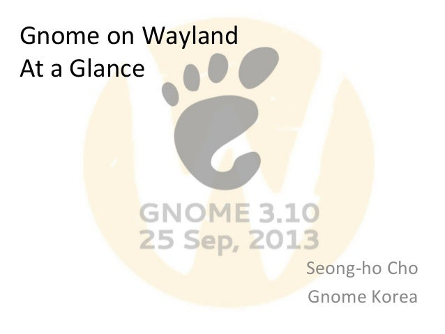 Gnome on Wayland At a Glance  Seong-ho Cho Gnome Korea