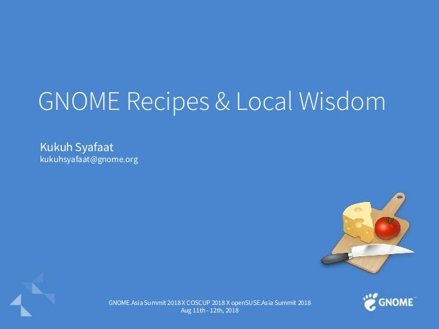 GNOME Recipes & Local Wisdom Kukuh Syafaat kukuhsyafaat@gnome.org GNOME.Asia Summit 2018 X COSCUP 2018 X openSUSE.Asia Sum...