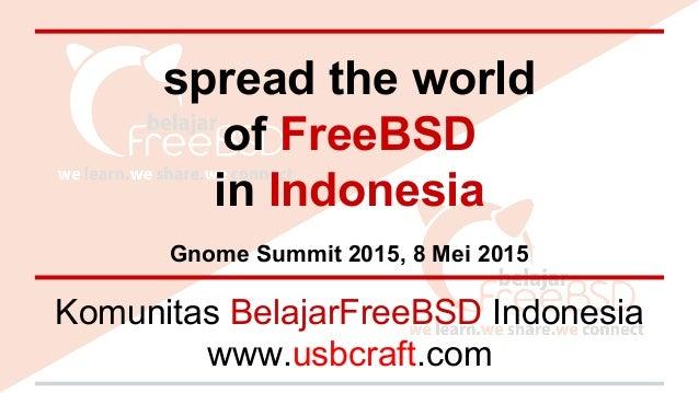 spread the world of FreeBSD in Indonesia Gnome Summit 2015, 8 Mei 2015 Komunitas BelajarFreeBSD Indonesia www.usbcraft.com
