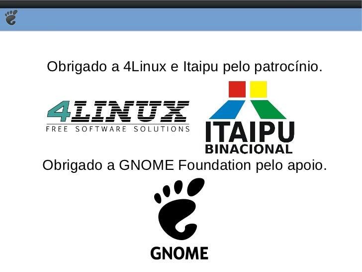 Obrigado a 4Linux e Itaipu pelo patrocínio. Obrigado a GNOME Foundation pelo apoio.
