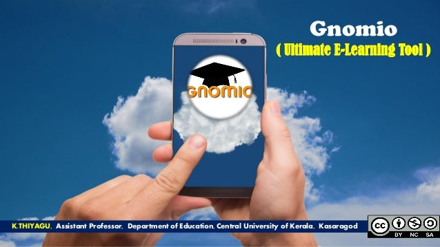 Gnomio ( Ultimate E-Learning Tool ) K.THIYAGU, Assistant Professor, Department of Education, Central University of Kerala,...