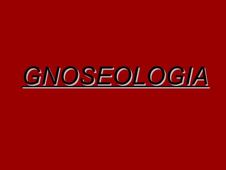 <ul><li>GNOSEOLOGIA </li></ul>