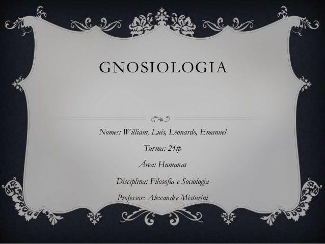 GNOSIOLOGIA Nomes: William, Luís, Leonardo, Emanuel Turma: 24tp Área: Humanas Disciplina: Filosofia e Sociologia Professor...