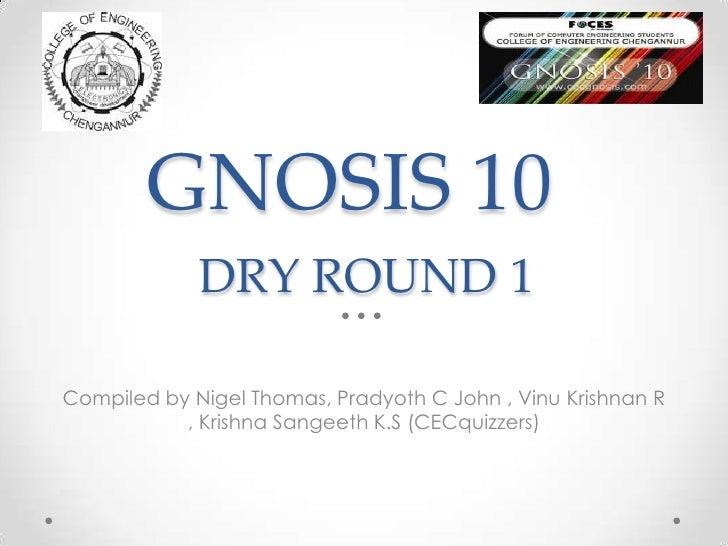 DRY ROUND 1<br />GNOSIS 10<br />Compiled by Nigel Thomas, Pradyoth C John , Vinu Krishnan R , Krishna Sangeeth K.S (CECqui...