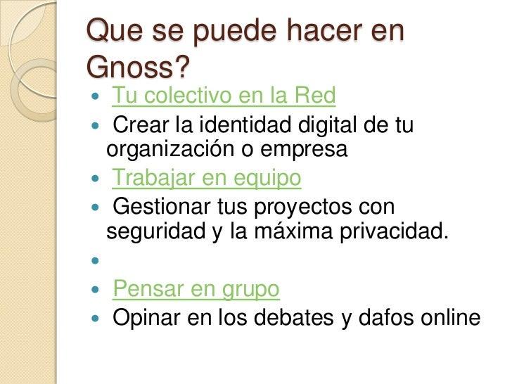 Que se puede hacer enGnoss? Tu colectivo en la Red Crear la identidad digital de tu organización o empresa Trabajar en ...
