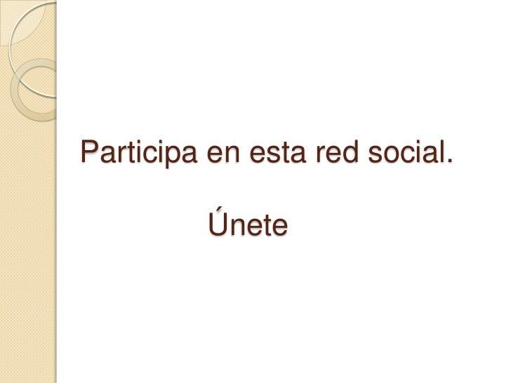 Participa en esta red social.         Únete