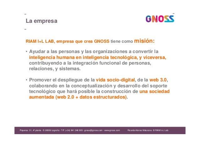 Ricardo Alonso Maturana La empresa RIAM I+L LAB, empresa que crea GNOSS tiene como misión: • Ayudar a las personas y las o...