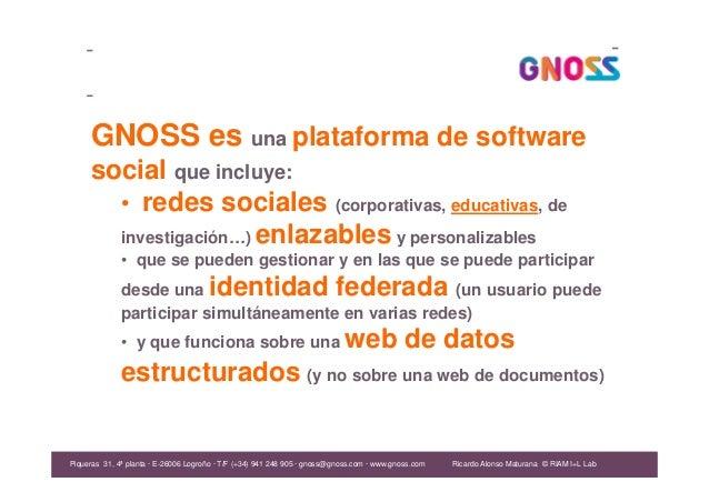 Ricardo Alonso Maturana GNOSS es una plataforma de software social que incluye: • redes sociales (corporativas, educativas...