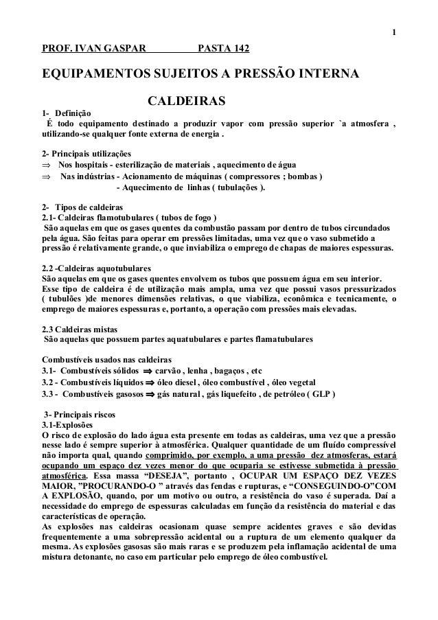 PROF. IVAN GASPAR PASTA 142 EQUIPAMENTOS SUJEITOS A PRESSÃO INTERNA CALDEIRAS 1- Definição É todo equipamento destinado a ...