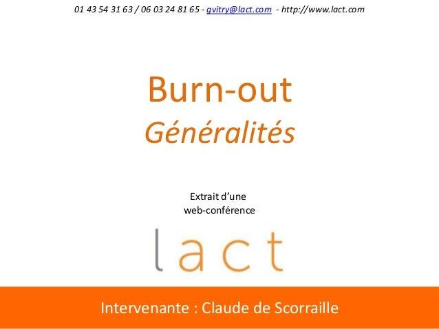 Intervenante : Claude de Scorraille Burn-out Généralités 01 43 54 31 63 / 06 03 24 81 65 - gvitry@lact.com - http://www.la...
