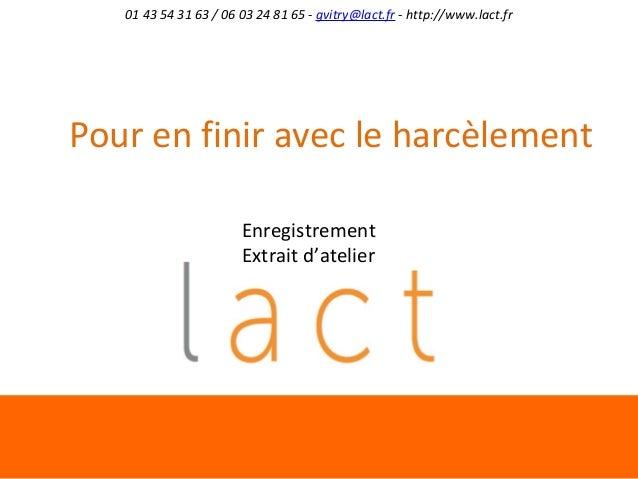 01 43 54 31 63 / 06 03 24 81 65 - gvitry@lact.fr - http://www.lact.fr  Pour en finir avec le harcèlement Enregistrement Ex...