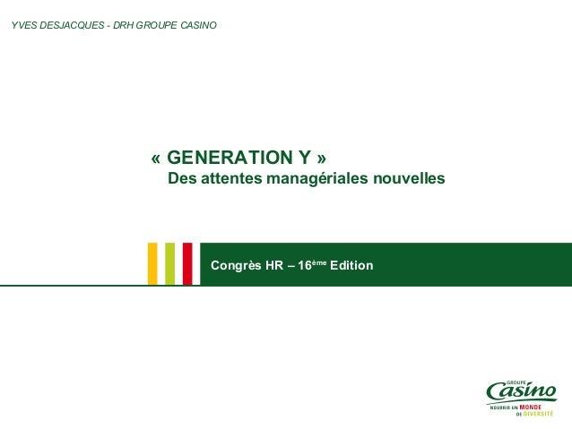 Congrès HR – 16ème Edition « GENERATION Y » Des attentes managériales nouvelles YVES DESJACQUES - DRH GROUPE CASINO