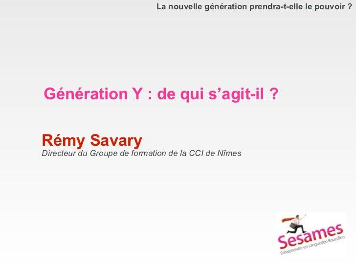 La nouvelle génération prendra-t-elle le pouvoir ?Génération Y : de qui s'agit-il ?Rémy SavaryDirecteur du Groupe de forma...
