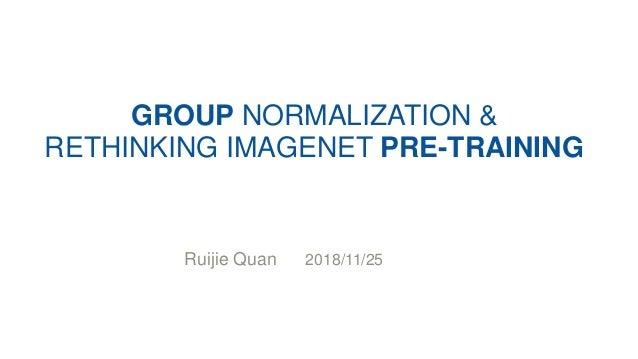 GROUP NORMALIZATION & RETHINKING IMAGENET PRE-TRAINING Ruijie Quan 2018/11/25
