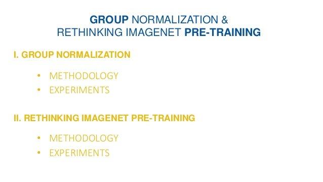 I. GROUP NORMALIZATION GROUP NORMALIZATION & RETHINKING IMAGENET PRE-TRAINING II. RETHINKING IMAGENET PRE-TRAINING • METHO...