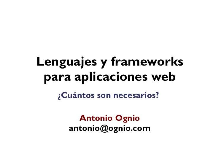 Lenguajes y frameworks para aplicaciones web   ¿Cuántos son necesarios?       Antonio Ognio     antonio@ognio.com