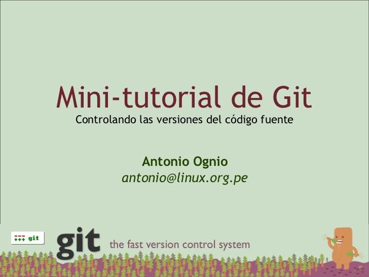 Mini-tutorial de Git  Controlando las versiones del código fuente                Antonio Ognio           antonio@linux.org...