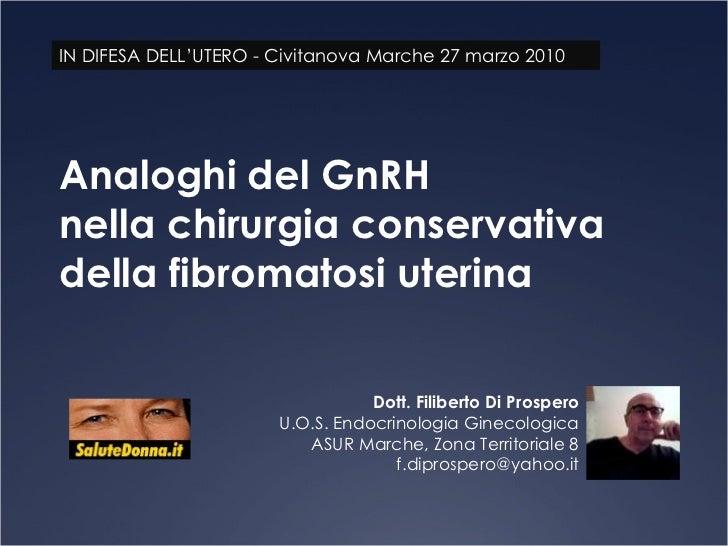 Analoghi del GnRH nella chirurgia conservativa della fibromatosi uterina Dott. Filiberto Di Prospero U.O.S. Endocrinologia...