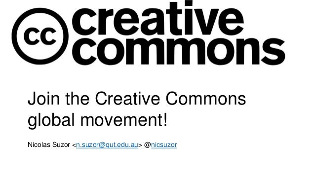 Join the Creative Commons global movement! Nicolas Suzor <n.suzor@qut.edu.au> @nicsuzor