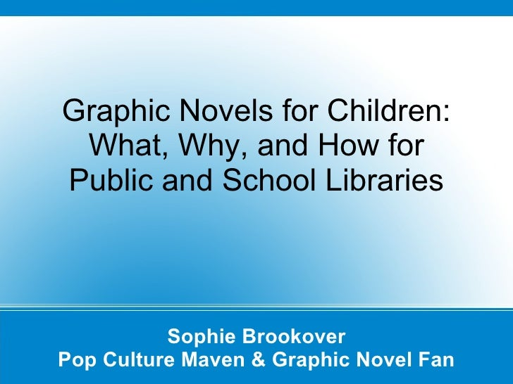 Graphic Novels for Children: What, Why, and How for Public and School Libraries Sophie Brookover Pop Culture Maven & Graph...