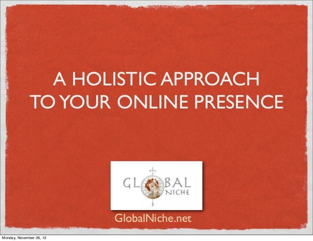 A HOLISTIC APPROACH              TO YOUR ONLINE PRESENCE                          GlobalNiche.netMonday, November 26, 12