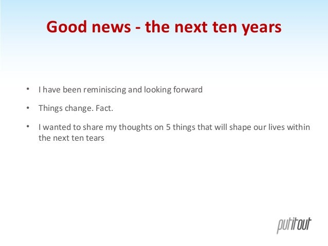 Good news - the next ten years  • I have been reminiscing and looking forward • Things change. Fact. • I wanted to share m...