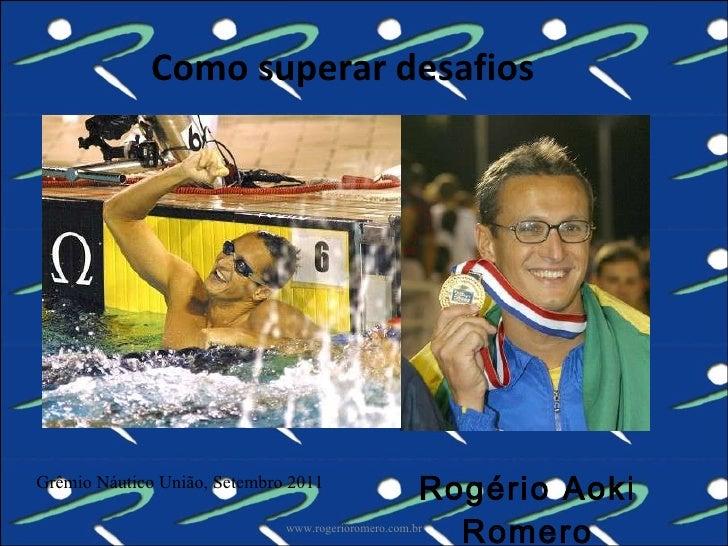 Como superar desafios Rogério Aoki Romero www.rogerioromero.com.br Grêmio Náutico União, Setembro 2011