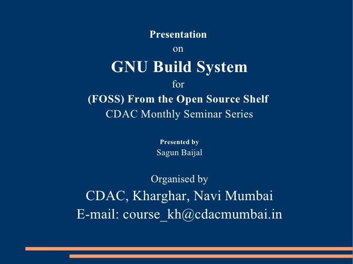 Presentation                  on      GNU Build System                  for  (FOSS) From the Open Source Shelf     CDAC Mo...