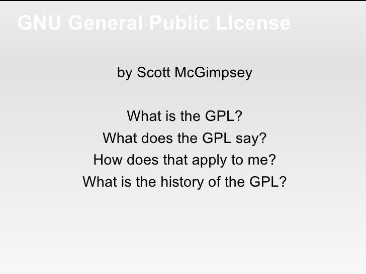 GNU General Public LIcense <ul><li>by Scott McGimpsey </li></ul><ul><li>What is the GPL? </li></ul><ul><li>What does the G...