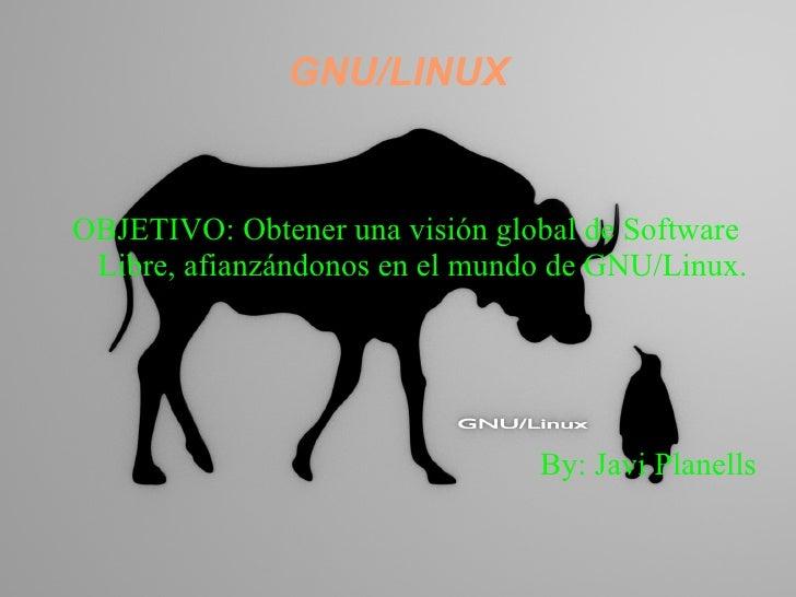 GNU/LINUX <ul><li>OBJETIVO: Obtener una visión global de Software Libre, afianzándonos en el mundo de GNU/Linux.