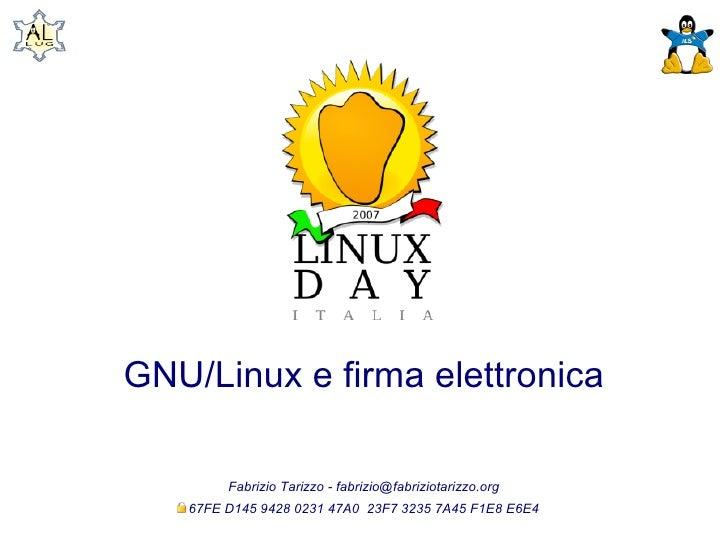 GNU/Linux e firma elettronica          Fabrizio Tarizzo - fabrizio@fabriziotarizzo.org    67FE D145 9428 0231 47A0 23F7 32...