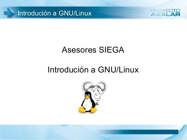 Introdución a GNU/Linux Asesores SIEGA Introdución a GNU/Linux
