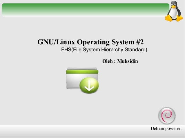 GNU/Linux Operating System #2 FHS(File System Hierarchy Standard) Oleh : Muksidin  Debian powered