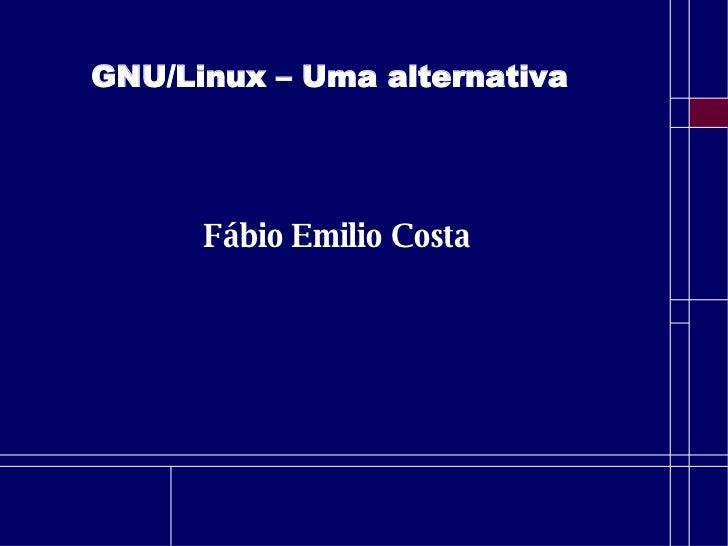 GNU/Linux – Uma alternativa Fábio Emilio Costa
