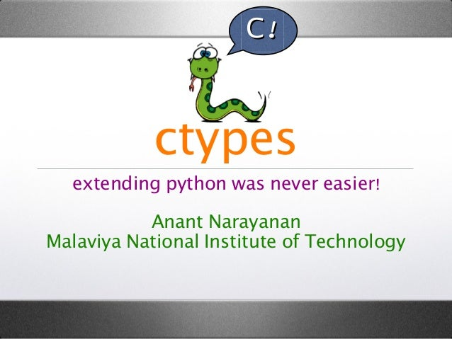 C!  ctypes extending python was never easier! Anant Narayanan Malaviya National Institute of Technology