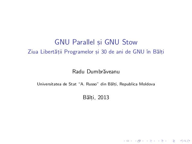 GNU Parallel s, i GNU Stow Ziua Libert˘at, ii Programelor s, i 30 de ani de GNU ˆın B˘alt, i Radu Dumbr˘aveanu Universitat...