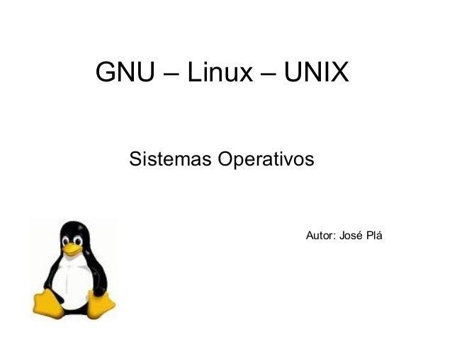 GNU – Linux – UNIX Sistemas Operativos  Autor: José Plá