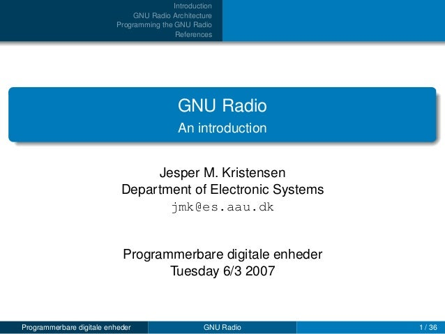 Introduction GNU Radio Architecture Programming the GNU Radio References  GNU Radio An introduction Jesper M. Kristensen D...